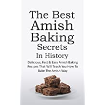 The Best Amish Baking Secrets In History: Delicious, Fast & Easy Amish Baking Recipes That Will Teach You How To Bake The Amish Way (English Edition)