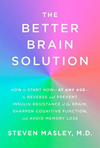 The Better Brain Solution: How to Start Now--at Any Age--to Reverse and Prevent Insulin Resistance of the Brain, Sharpen Cognitive Function, and Avoid Memory Loss