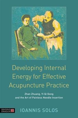 [(The Developing Internal Energy for Effective Acupuncture Practice: Zhan Zhuang, Yi Qi Gong and the Art of Painless Needle Insertion)] [Author: Ioannis Solos] published on (July, 2014)