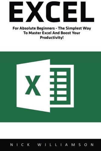 Excel: For Absolute Beginners - The Simplest Way To Master Excel And Boost Your Productivity! (Excel, Microsoft Office, Excel Shortcuts)