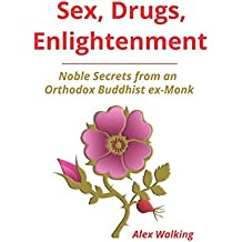 Sex, Drugs, Enlightenment: Noble Secrets from an Orthodox Buddhist ex-Monk