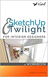 SketchUp & Twilight for Interior Designers: A Workbook: A workbook to develop efficient and effective workflow when using SketchUp and Twilight as an Interior Designer