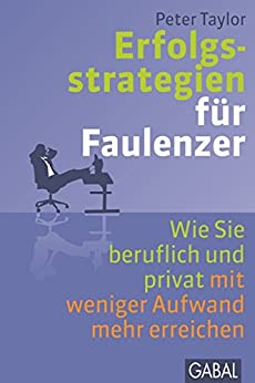 Erfolgsstrategien für Faulenzer: Wie Sie beruflich und privat mit weniger Aufwand mehr erreichen (Dein Erfolg)