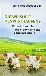 Die Weisheit des Misthaufens: Expeditionen in die biodynamische Landwirtschaft
