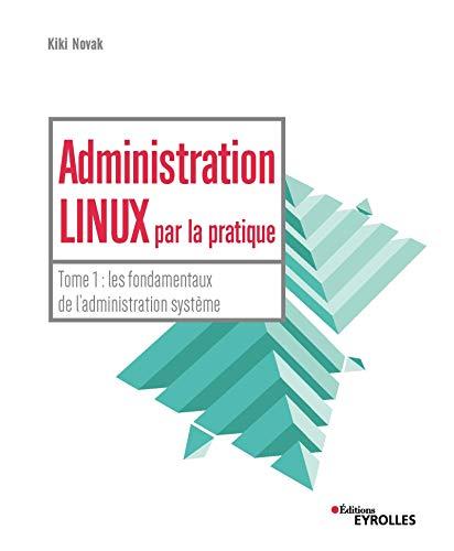 Administration linux par la pratique: Tome 1 : les fondamentaux de l'administration système par Kiki Novak