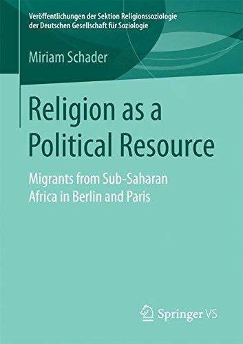 Religion as a Political Resource: Migrants from Sub-Saharan Africa in Berlin and Paris (Veröffentlichungen der Sektion Religionssoziologie der Deutschen Gesellschaft für Soziologie)