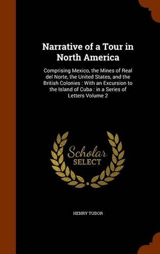 Narrative of a Tour in North America: Comprising Mexico, the Mines of Real del Norte, the United States, and the British Colonies : With an Excursion ... of Cuba : in a Series of Letters Volume 2