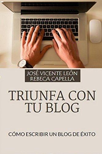 Triunfa con tu blog: Cómo escribir un blog de éxito de [León, José