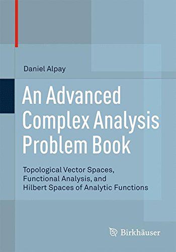 An Advanced Complex Analysis Problem Book: Topological Vector Spaces, Functional Analysis, and Hilbert Spaces of Analytic Functions