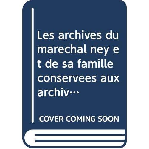 Les archives du maréchal ney et de sa famille conservées aux archives nationales.