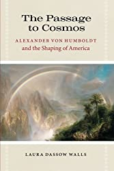 The Passage to Cosmos: Alexander von Humboldt and the Shaping of America by Laura Dassow Walls (2011-11-15)