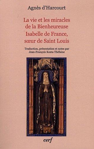 La vie et les miracles de la Bienheureuse Isabelle de France, soeur de Saint Louis par Agnès d' Harcourt