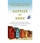 Happier at Home: Kiss More, Jump More, Abandon a Project, Read Samuel Johnson, and My Other Experiments in the Practice of Everyday Life (Hardback) - Common