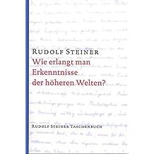 Wie erlangt man Erkenntnisse der höheren Welten? (Rudolf Steiner Taschenbücher aus dem Gesamtwerk)