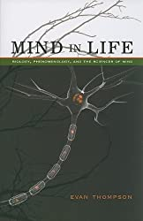 Mind in Life: Biology, Phenomenology, and the Sciences of Mind by Evan Thompson (2010-09-30)