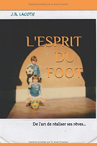 L'ESPRIT DU FOOT: De l'art de réaliser ses rêves... par J.R. LACOTE