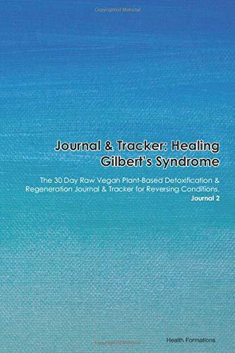Journal & Tracker: Healing Gilbert's Syndrome: The 30 Day Raw Vegan Plant-Based Detoxification & Regeneration Journal & Tracker for Reversing Conditions. Journal 2