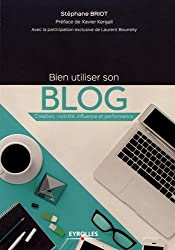 Bien utiliser son blog: Création, visibilité, influence et performance