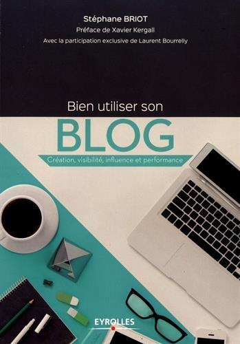 Bien utiliser son blog: Création, visibilité, influence et performance par Stéphane Briot