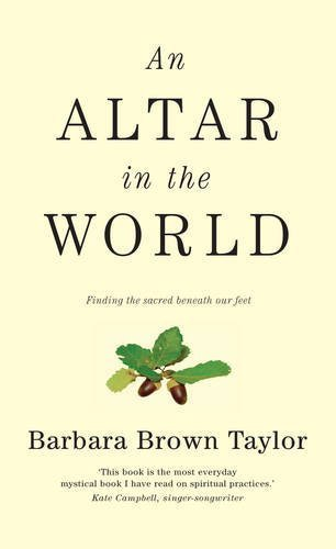 An Altar in the World: Finding the Sacred Beneath Our Feet by Taylor, Barbara Brown (2009) Paperback