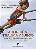 Adopción, trauma y juego. Manual para tratar a los niños adoptados y maltratados