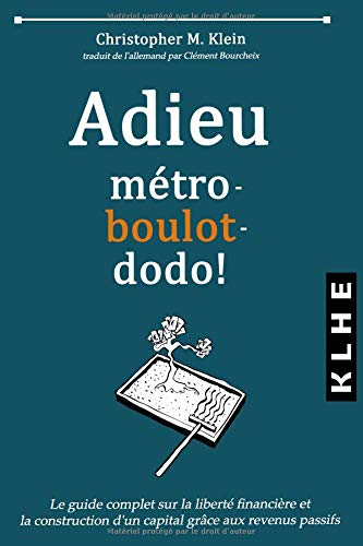 Adieu métro - boulot - dodo !: Le guide complet sur la liberté financière et la construction d'un capital grâce aux revenus passifs par Christopher Klein