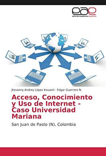 Acceso, Conocimiento y Uso de Internet - Caso Universidad Mariana: San Juan de Pasto (N), Colombia por Jhovanny Andrey López Insuasti