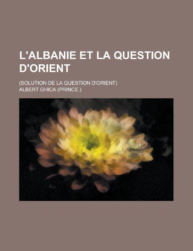 L'Albanie Et La Question D'Orient; (Solution de La Question D'Orient)