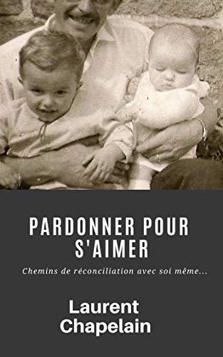 Pardonner pour s'aimer: Chemins de réconciliation avec soi même... par Laurent Chapelain