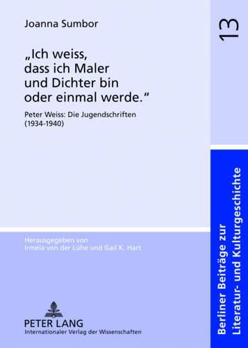 ich Weiss, Dass Ich Maler Und Dichter Bin Oder Einmal Werde.: Peter Weiss: Die Jugendschriften (1934-1940) (Berliner Beitraege Zur Literatur- Und Kulturgeschichte) por Joanna Sumbor