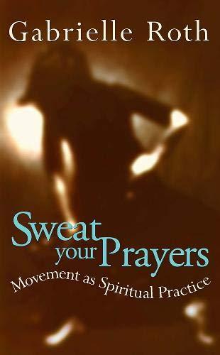 Sweat your Prayers: Movement as Spiritual Practice por Gabrielle Roth