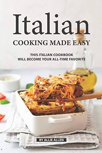 Italian Cooking Made Easy: This Italian Cookbook Will Become Your All-Time Favorite