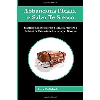 Abbandona L'italia E Salva Te Stesso: Trasferisciti All'estero E Abbatti La Tassazione Per Sempre