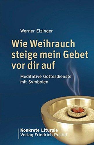 Wie Weihrauch steige mein Gebet vor dir auf: Meditative Gottesdienste mit Symbolen (Konkrete Liturgie)