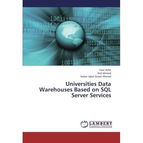 Universities Data Warehouses Based on SQL Server Services by Arfat, Yasir, Ahmed, Anil, Arslan Ahmed, Arslan Iqbal (2013) Paperback