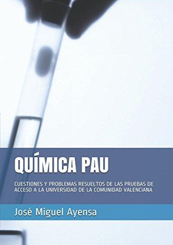 QUÍMICA PAU: CUESTIONES Y PROBLEMAS RESUELTOS DE LAS PRUEBAS DE ACCESO A LA UNIVERSIDAD DE LA COMUNIDAD VALENCIANA