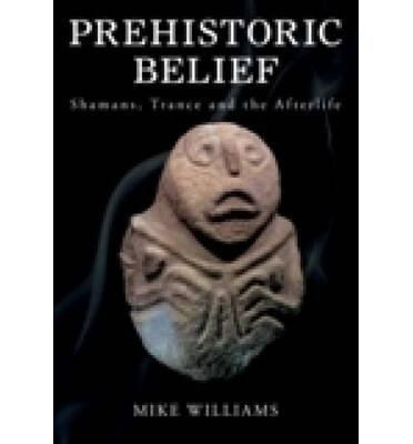 [( The Prehistoric Belief: Shamans, Trance and the Afterlife )] [by: Mike Williams] [Nov-2010]