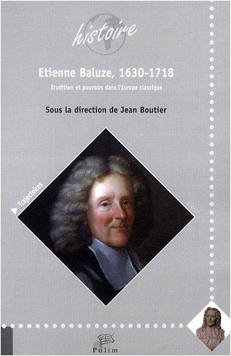 Etienne Baluze, 1630-1718 : Erudition et pouvoirs dans l'Europe classique par Jean Boutier
