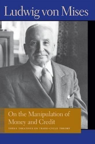 On the Manipulation of Money and Credit: Three Treatises on Trade-Cycle Theory (Liberty Fund Library of the Works of Ludwig Von Mises) by Ludwig von Mises (2011-08-25)