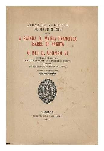 Causa de nulidade de matrimonio entre a Rainha D. Maria Francisca Isabel de Saboya e o Rei D. Afonso VI. Reedicao aumentada de muitos depoimentos e pareceres ineditos ... por Antonio Baiao
