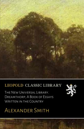 The New Universal Library. Dreamthorp; A Book of Essays Written in the Country por Alexander Smith