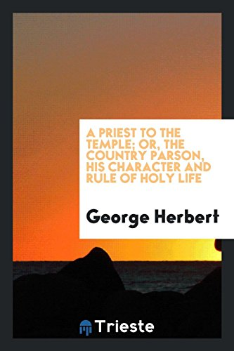 A priest to the temple ; or, The country parson, his character and rule of holy life