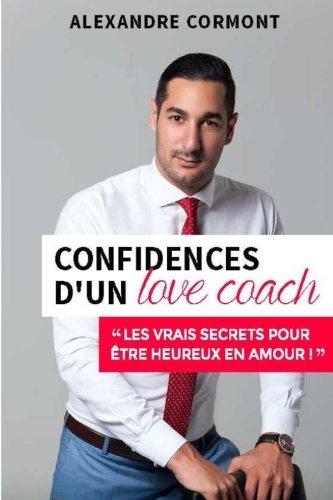 Confidences d'un Love Coach: Les vrais secrets pour être heureux en amour par Alexandre Cormont