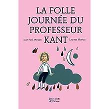 La Folle journée du Professeur Kant : (d'après la vie et l'oeuvre d'Emmanuel Kant)