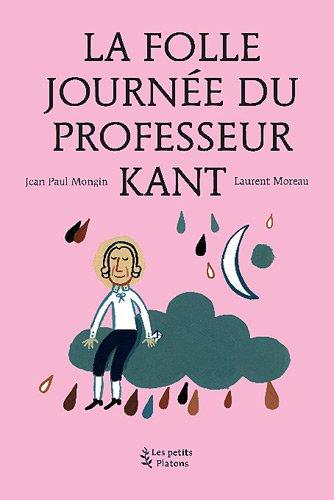 La Folle journée du Professeur Kant : (d'après la vie et l'oeuvre d'Emmanuel Kant) par Jean-Paul Mongin