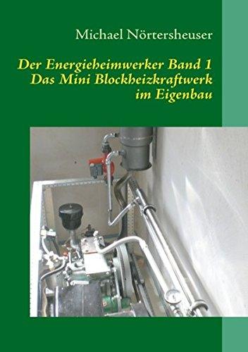 Der Energieheimwerker Band 1: Das Mini Blockheizkraftwerk im Eigenbau