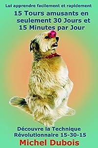 Lui apprendre facilement et rapidement 15 Tours amusants en seulement 30 Jours et 15 Minutes par Jour: Apprendre à votre chien 15 Tours amusants en seulement 30 jours