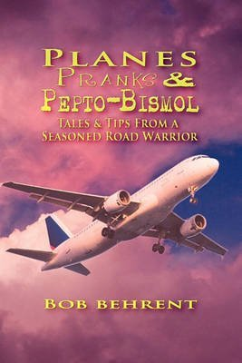 planes-pranks-and-pepto-bismol-tales-tips-from-a-seasoned-road-warrior-by-author-bob-behrent-publish