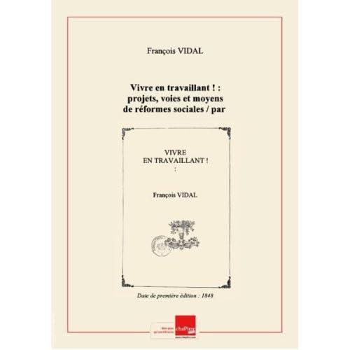 Vivre en travaillant ! : projets, voies et moyens de réformes sociales / par François Vidal,... [Edition de 1848]