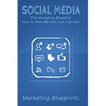 Social Media: The Marketing Blueprint- How To Make $$$ With Your Followers (Marketing Blueprints)